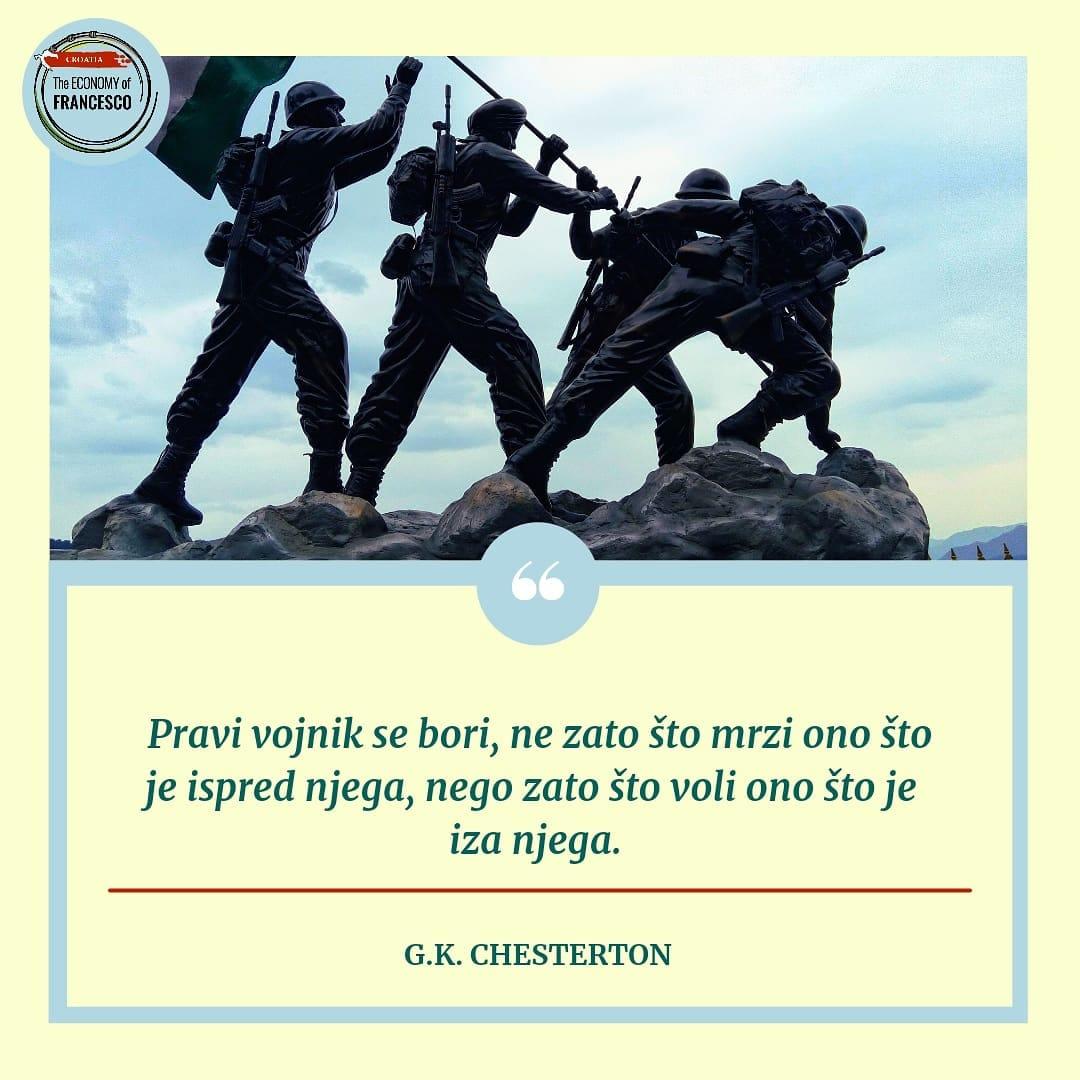Pravi vojnik se bori, ne zato što mrzi ono što je ispred njega, nego zato što voli ono što je iza njega.' G.K.Chesterton
