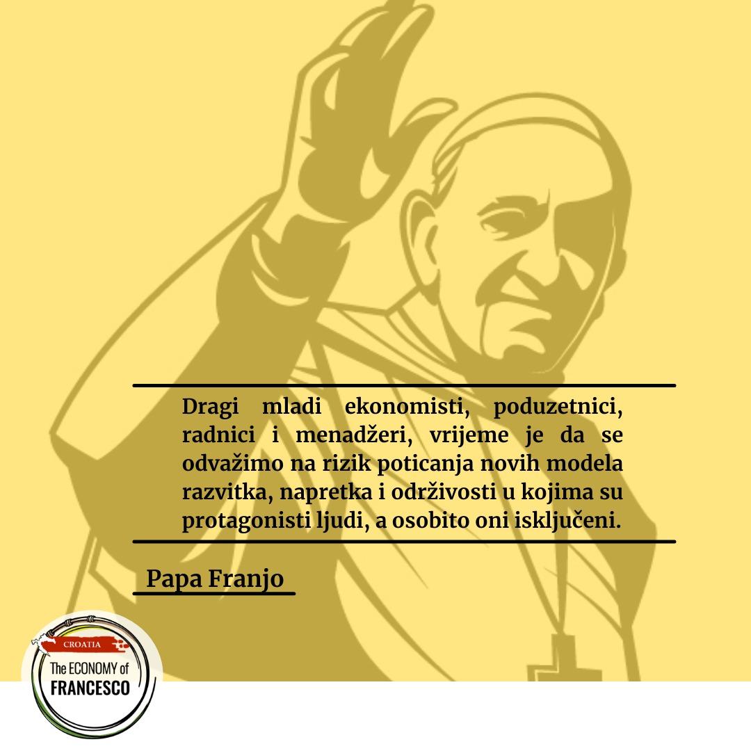 Dragi mladi ekonomisti, poduzetnici, radnici i menadžeri, vrijeme je da se odvažimo na rizik poticanja novih modela razvitka, napretka i održivosti u kojima su protagonisti ljudi, a osobito oni isključeni. (Papa Franjo)